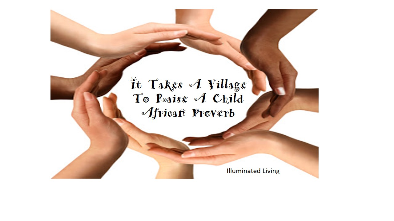 It takes a village to raise a child.  African proverb
